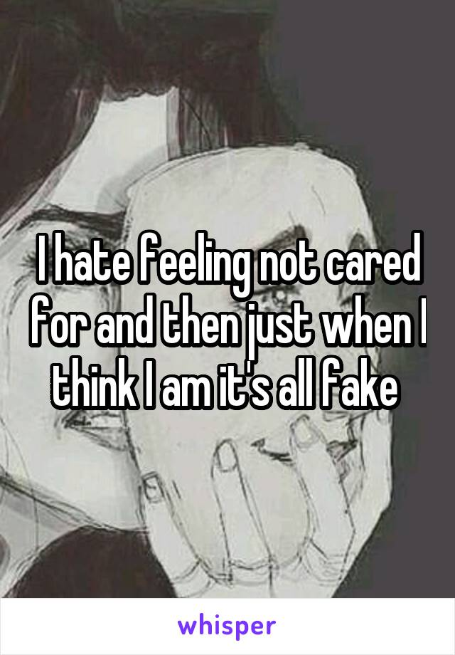 I hate feeling not cared for and then just when I think I am it's all fake