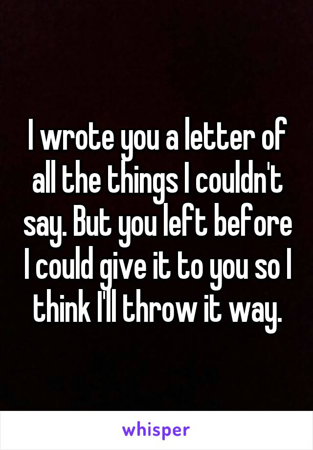 I wrote you a letter of all the things I couldn't say. But you left before I could give it to you so I think I'll throw it way.
