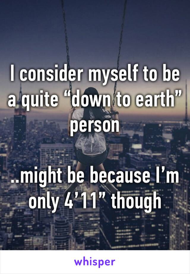 """I consider myself to be a quite """"down to earth"""" person   ..might be because I'm only 4'11"""" though"""