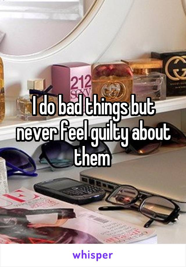 I do bad things but never feel guilty about them