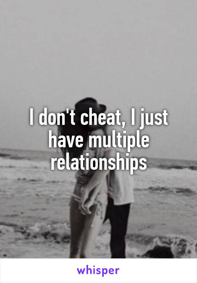 I don't cheat, I just have multiple relationships