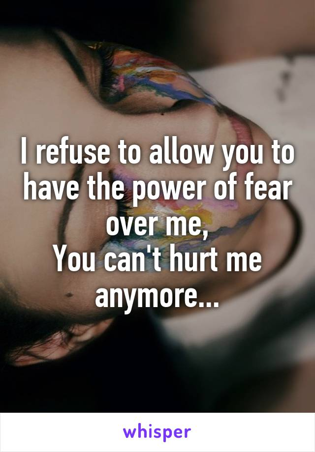 I refuse to allow you to have the power of fear over me, You can't hurt me anymore...