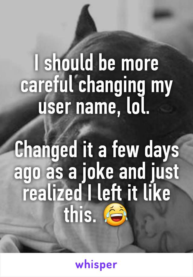 I should be more careful changing my user name, lol.   Changed it a few days ago as a joke and just realized I left it like this. 😂