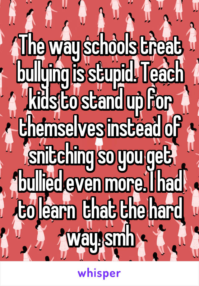 The way schools treat bullying is stupid. Teach kids to stand up for themselves instead of snitching so you get bullied even more. I had to learn  that the hard way. smh