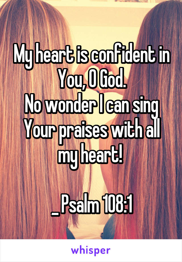 My heart is confident in You, O God. No wonder I can sing Your praises with all my heart!   _ Psalm 108:1