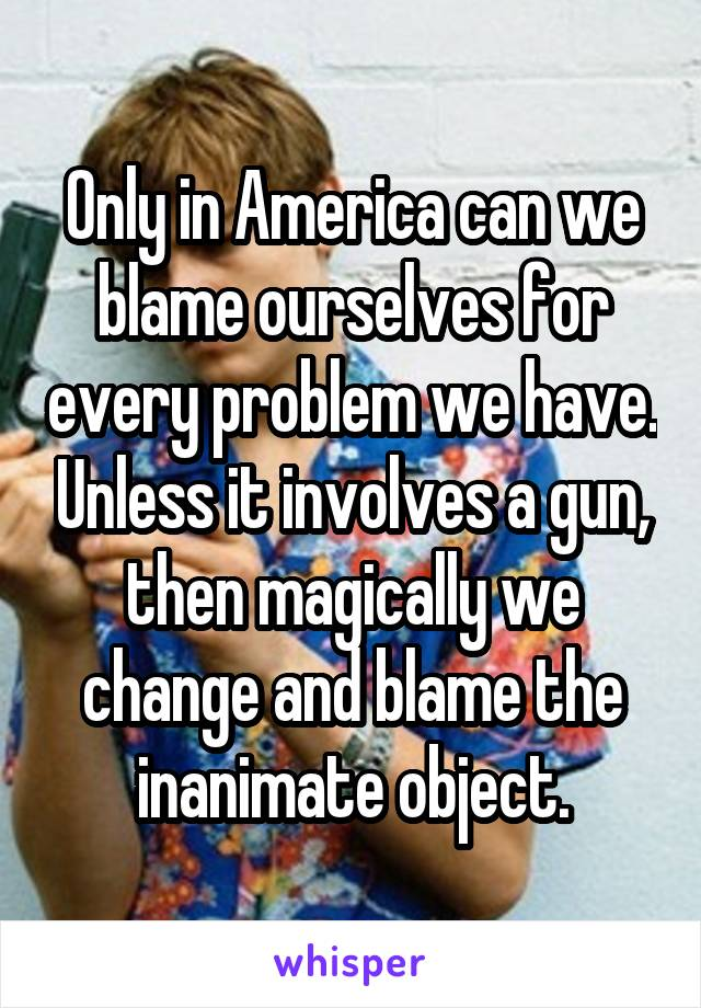 Only in America can we blame ourselves for every problem we have. Unless it involves a gun, then magically we change and blame the inanimate object.