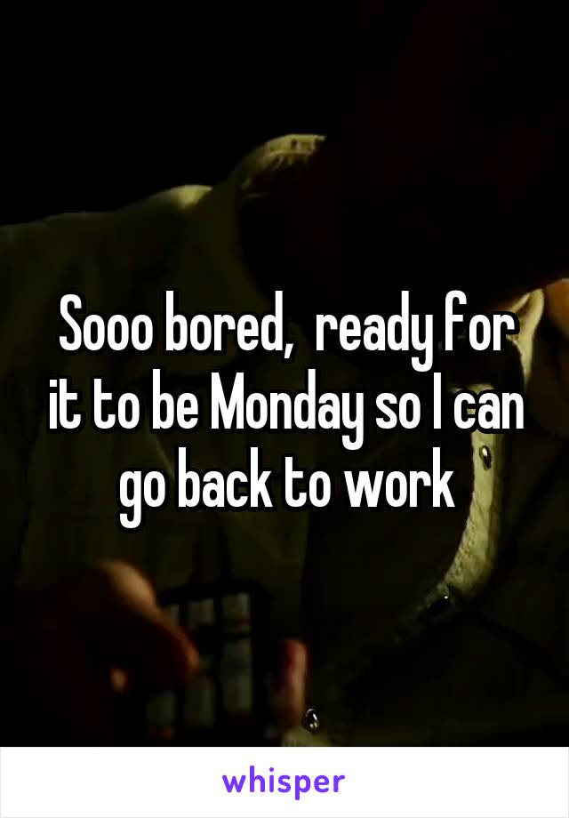 Sooo bored,  ready for it to be Monday so I can go back to work