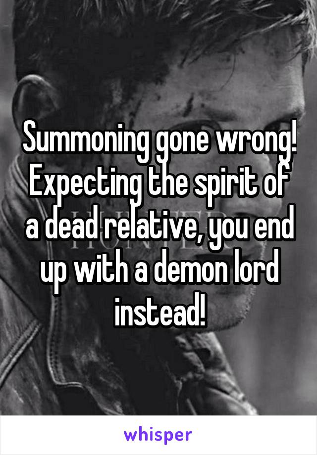 Summoning gone wrong! Expecting the spirit of a dead relative, you end up with a demon lord instead!