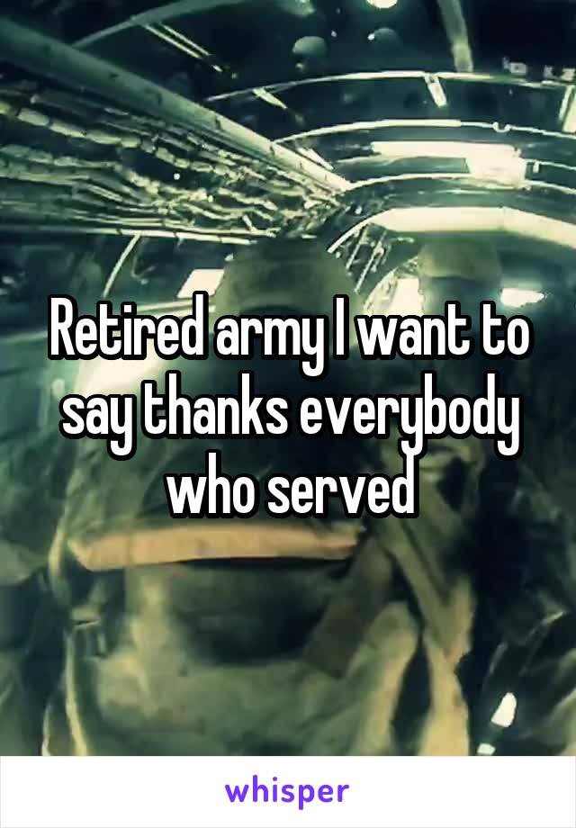 Retired army I want to say thanks everybody who served