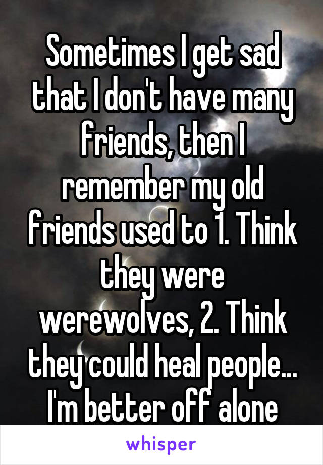 Sometimes I get sad that I don't have many friends, then I remember my old friends used to 1. Think they were werewolves, 2. Think they could heal people... I'm better off alone