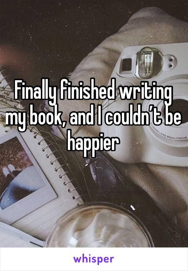 Finally finished writing my book, and I couldn't be happier
