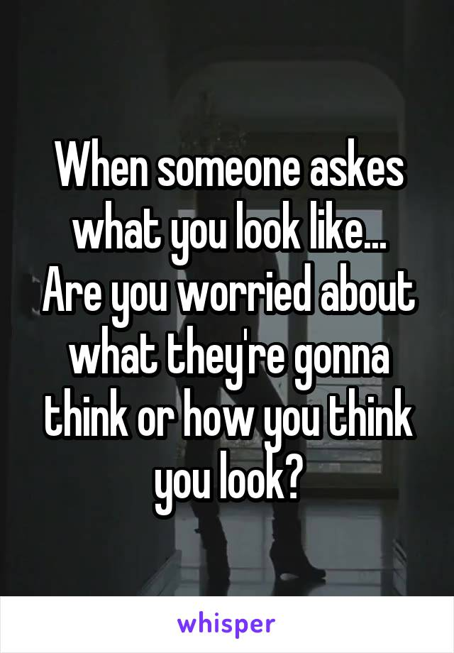 When someone askes what you look like... Are you worried about what they're gonna think or how you think you look?