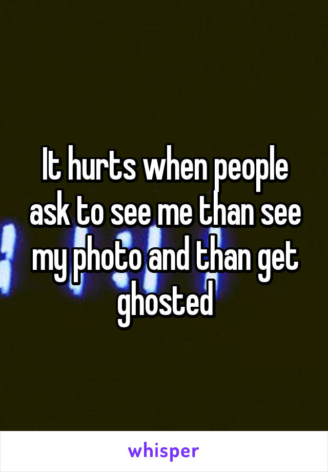 It hurts when people ask to see me than see my photo and than get ghosted