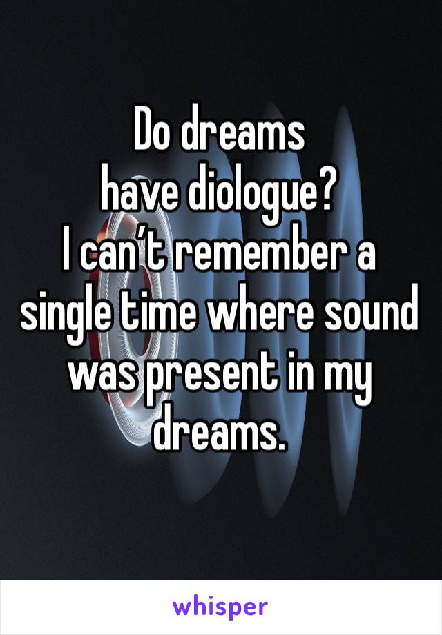 Do dreams have diologue? I can't remember a single time where sound was present in my dreams.