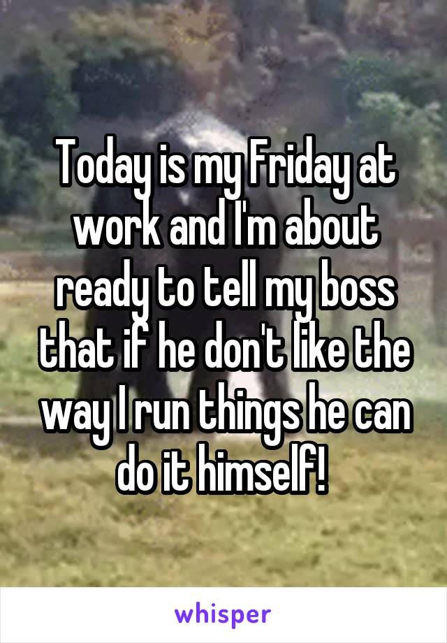 Today is my Friday at work and I'm about ready to tell my boss that if he don't like the way I run things he can do it himself!
