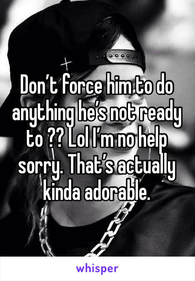 Don't force him to do anything he's not ready to ?? Lol I'm no help sorry. That's actually kinda adorable.