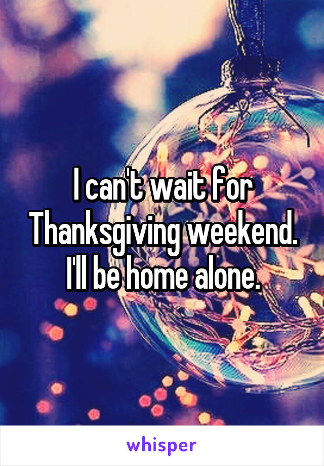 I can't wait for Thanksgiving weekend. I'll be home alone.