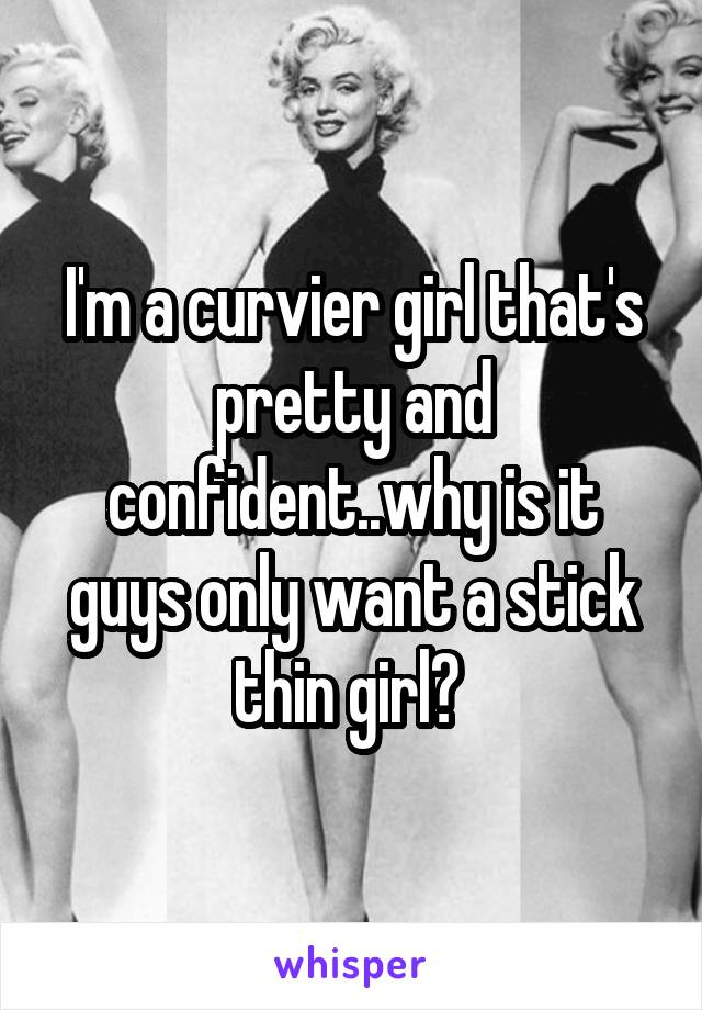 I'm a curvier girl that's pretty and confident..why is it guys only want a stick thin girl?