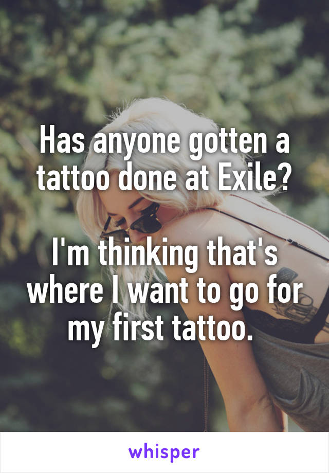 Has anyone gotten a tattoo done at Exile?  I'm thinking that's where I want to go for my first tattoo.