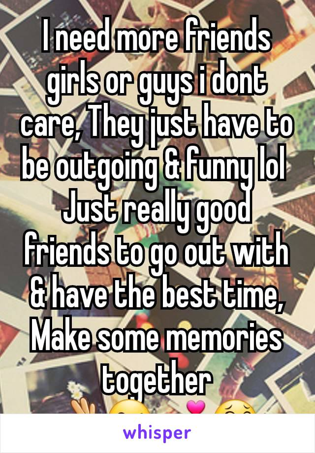 I need more friends girls or guys i dont care, They just have to be outgoing & funny lol  Just really good friends to go out with & have the best time, Make some memories together 👌😘💕😂