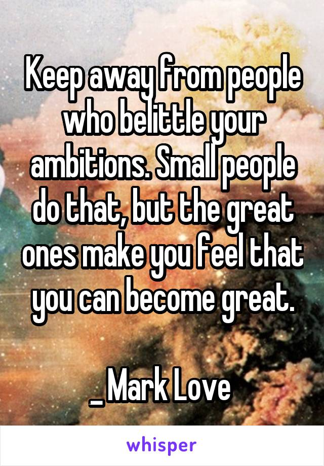 Keep away from people who belittle your ambitions. Small people do that, but the great ones make you feel that you can become great.  _ Mark Love