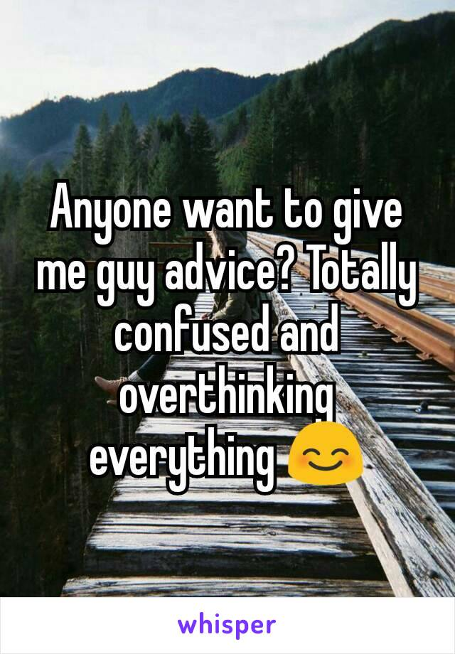 Anyone want to give me guy advice? Totally confused and overthinking everything 😊