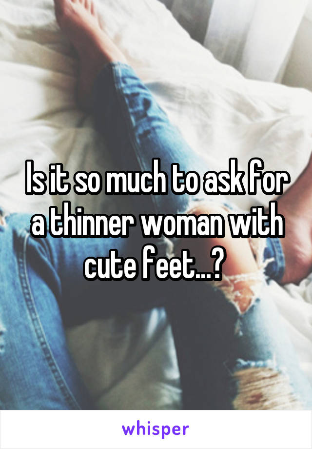 Is it so much to ask for a thinner woman with cute feet...?