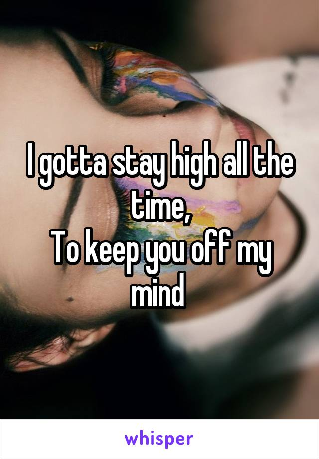 I gotta stay high all the time, To keep you off my mind