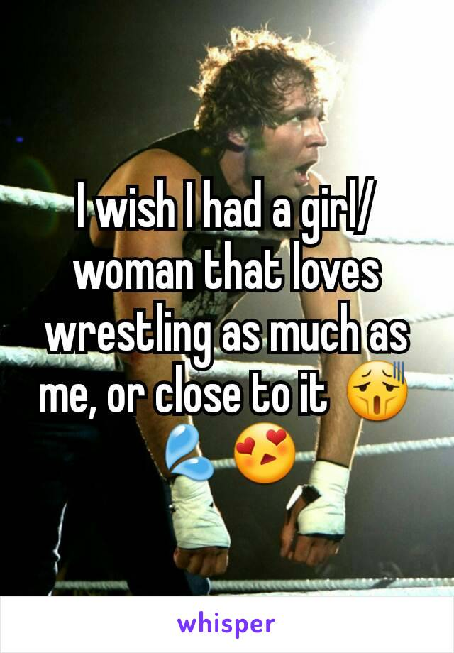 I wish I had a girl/woman that loves wrestling as much as me, or close to it 😫💦😍