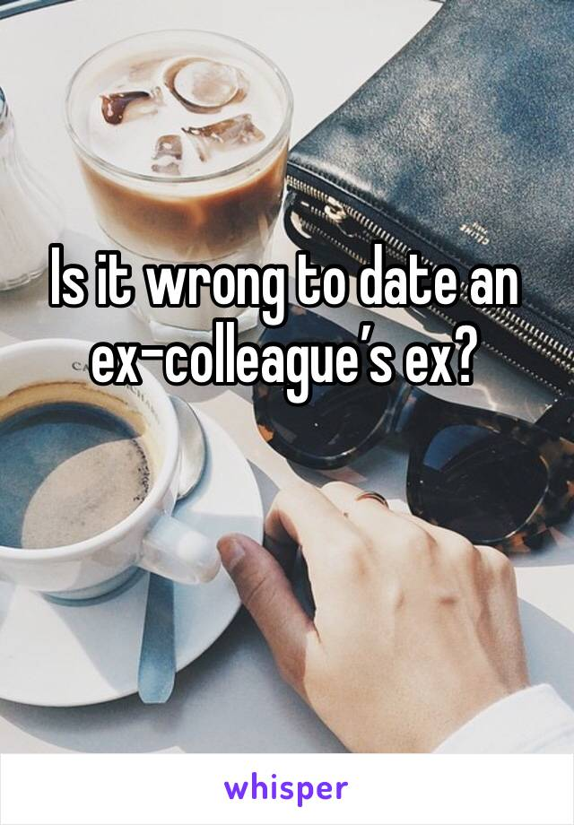 Is it wrong to date an ex-colleague's ex?