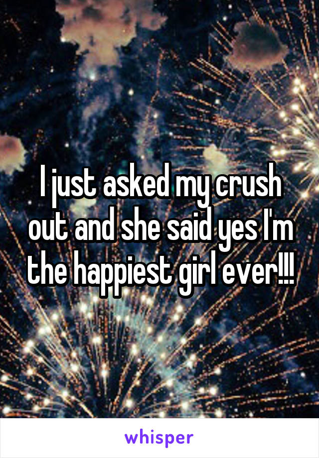 I just asked my crush out and she said yes I'm the happiest girl ever!!!