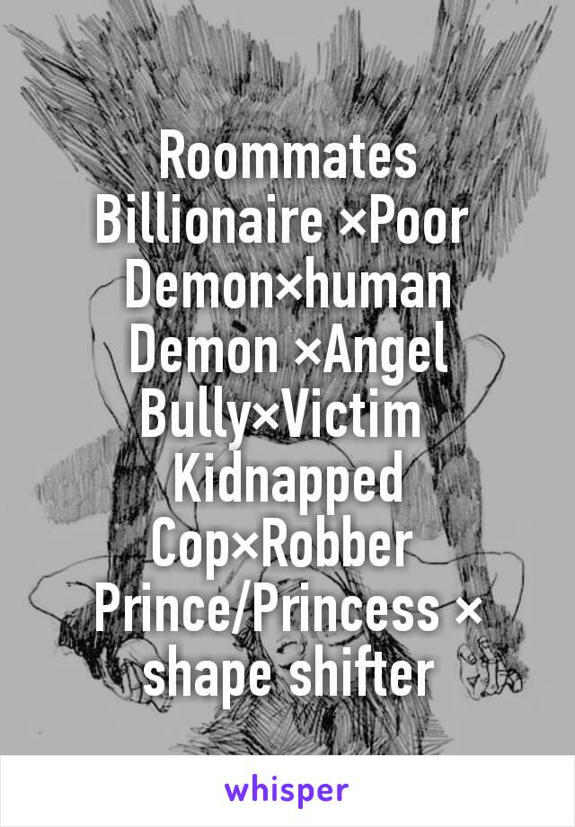 Roommates Billionaire ×Poor  Demon×human Demon ×Angel Bully×Victim  Kidnapped Cop×Robber  Prince/Princess × shape shifter