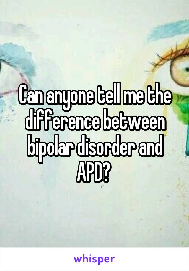 Can anyone tell me the difference between bipolar disorder and APD?