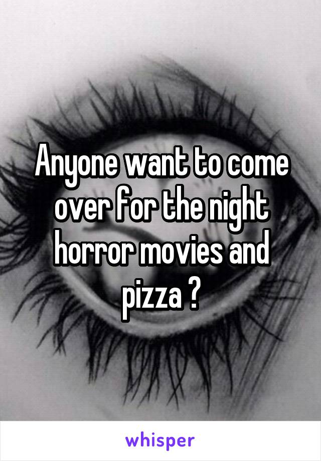 Anyone want to come over for the night horror movies and pizza ?