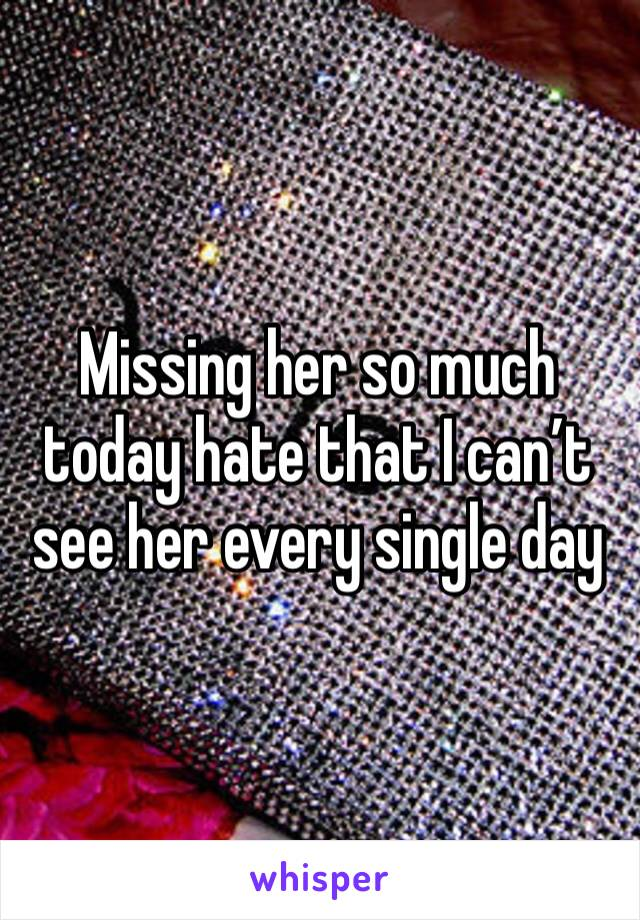 Missing her so much today hate that I can't see her every single day