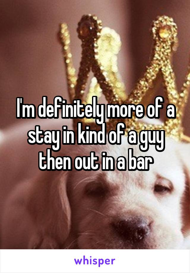 I'm definitely more of a stay in kind of a guy then out in a bar