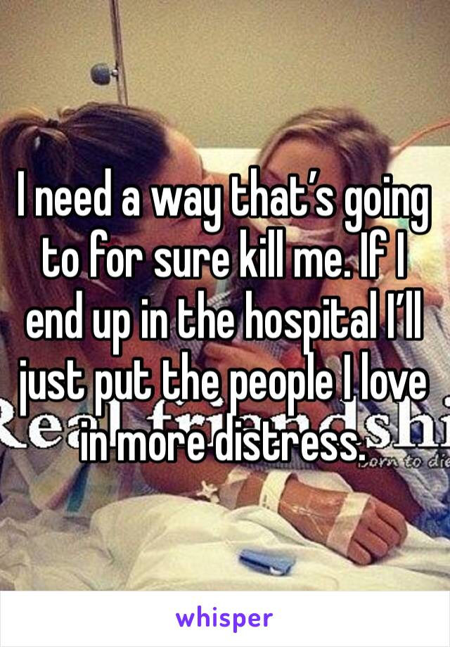 I need a way that's going to for sure kill me. If I end up in the hospital I'll just put the people I love in more distress.