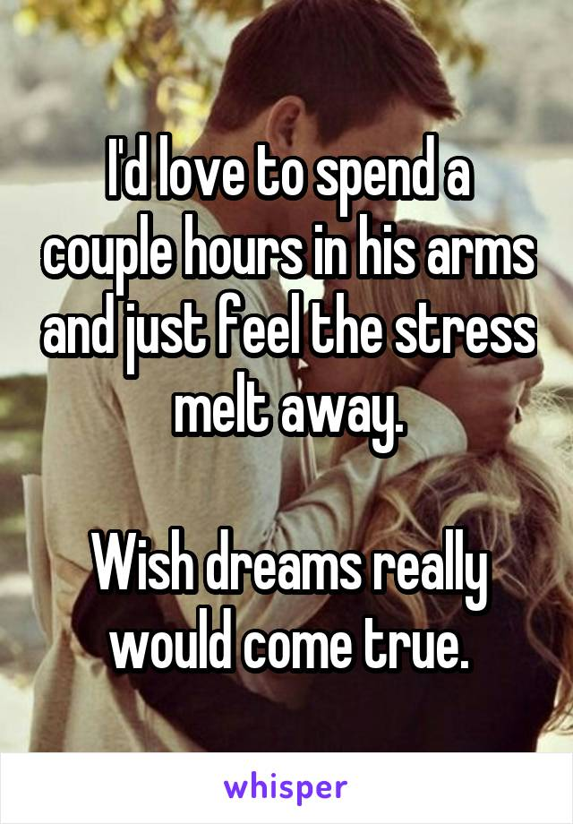 I'd love to spend a couple hours in his arms and just feel the stress melt away.  Wish dreams really would come true.