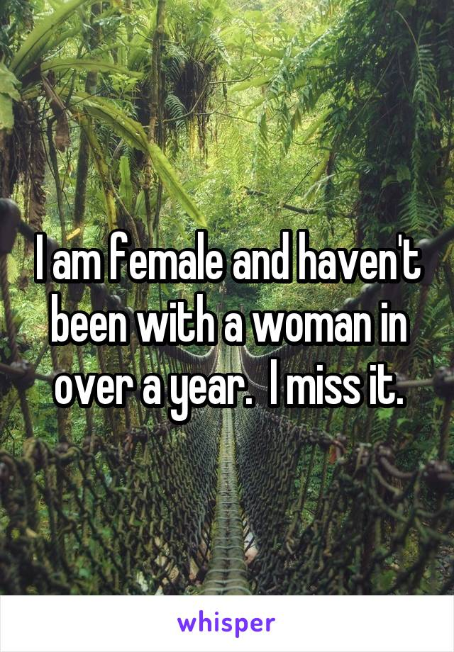 I am female and haven't been with a woman in over a year.  I miss it.