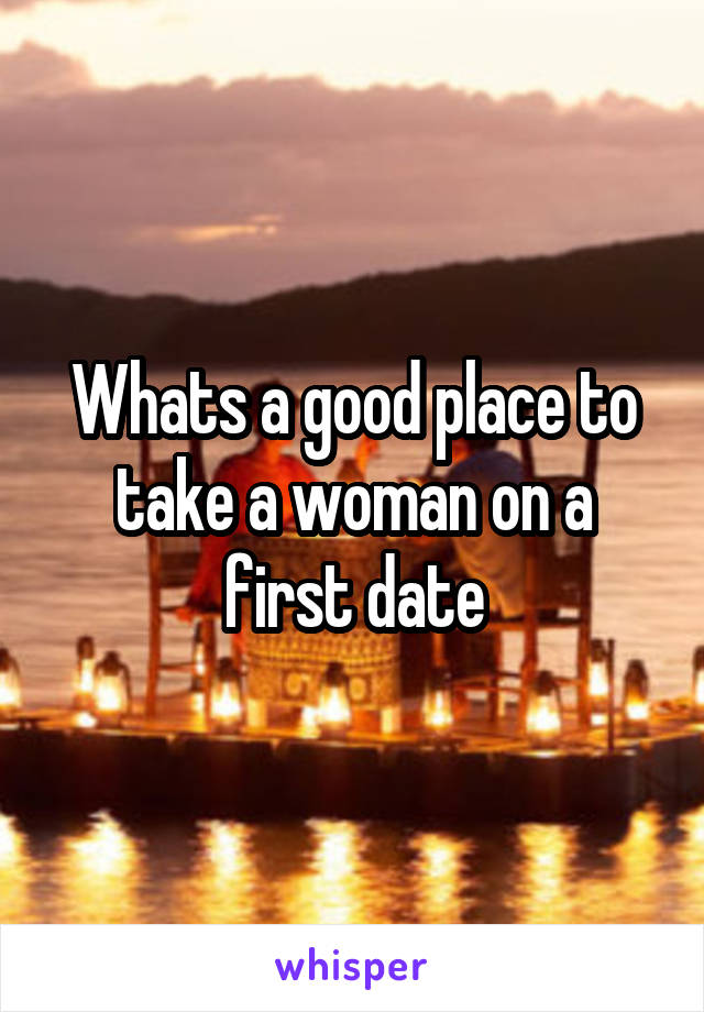 Whats a good place to take a woman on a first date