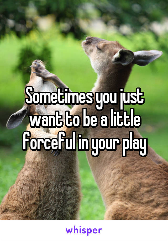 Sometimes you just want to be a little forceful in your play