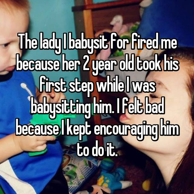 The lady I babysit for fired me because her 2 year old took his first step while I was babysitting him. I felt bad because I kept encouraging him to do it.