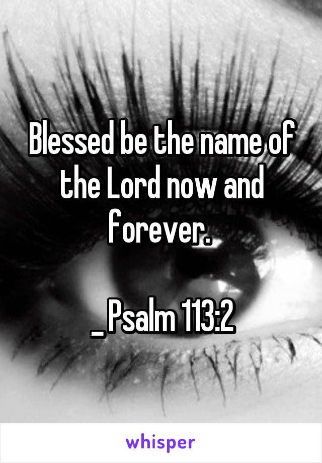 Blessed be the name of the Lord now and forever.   _ Psalm 113:2