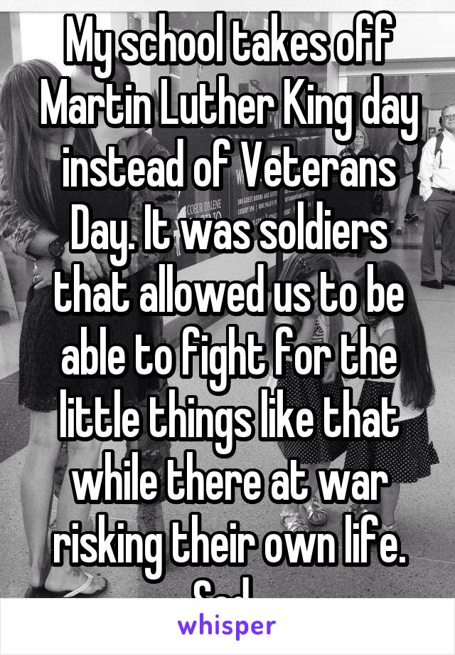 My school takes off Martin Luther King day instead of Veterans Day. It was soldiers that allowed us to be able to fight for the little things like that while there at war risking their own life. Sad.