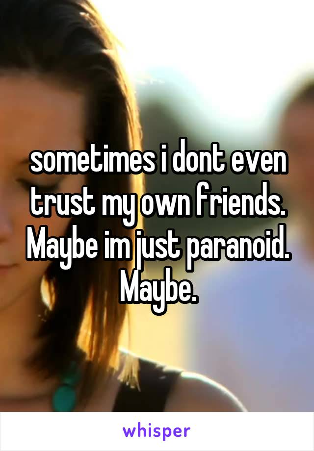 sometimes i dont even trust my own friends. Maybe im just paranoid. Maybe.
