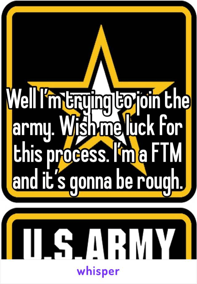 Well I'm trying to join the army. Wish me luck for this process. I'm a FTM and it's gonna be rough.
