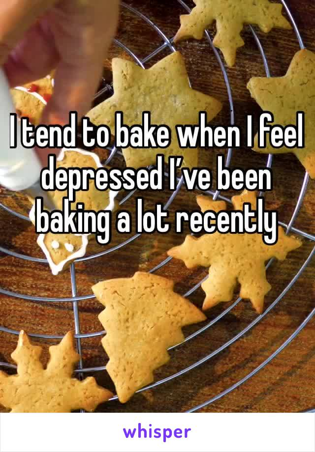 I tend to bake when I feel depressed I've been baking a lot recently