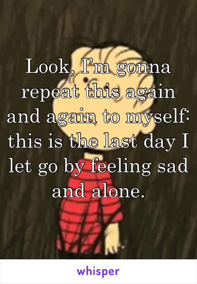 Look, I'm gonna repeat this again and again to myself: this is the last day I let go by feeling sad and alone.