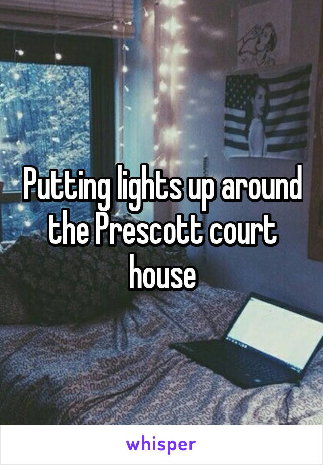 Putting lights up around the Prescott court house
