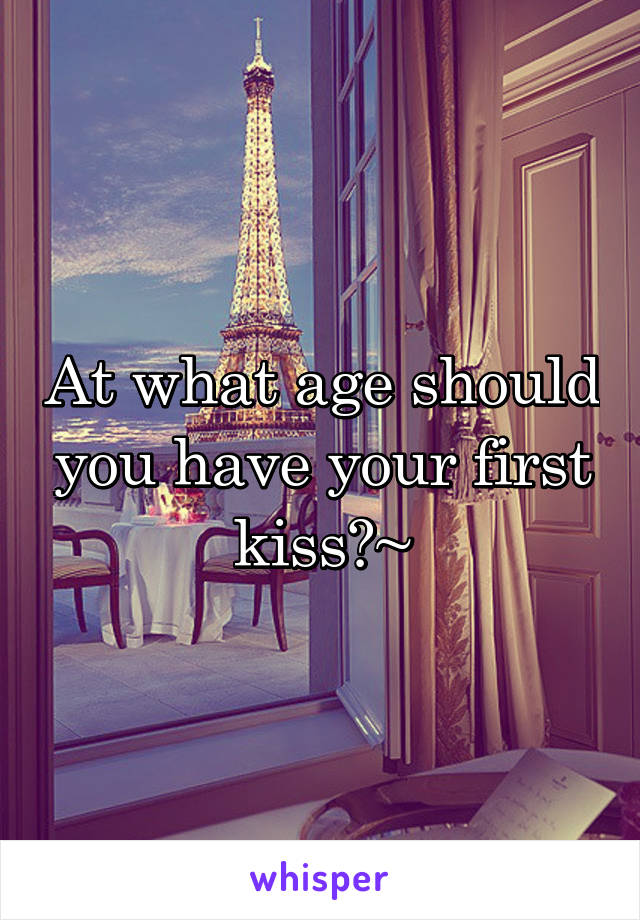 At what age should you have your first kiss?~